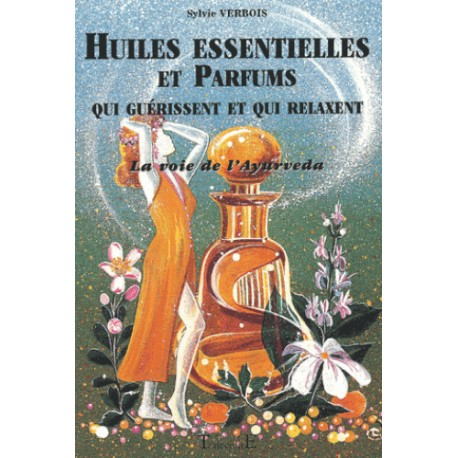 Huiles essentielles et parfums qui guérissent et qui relaxent. La voie de l'Ayurveda